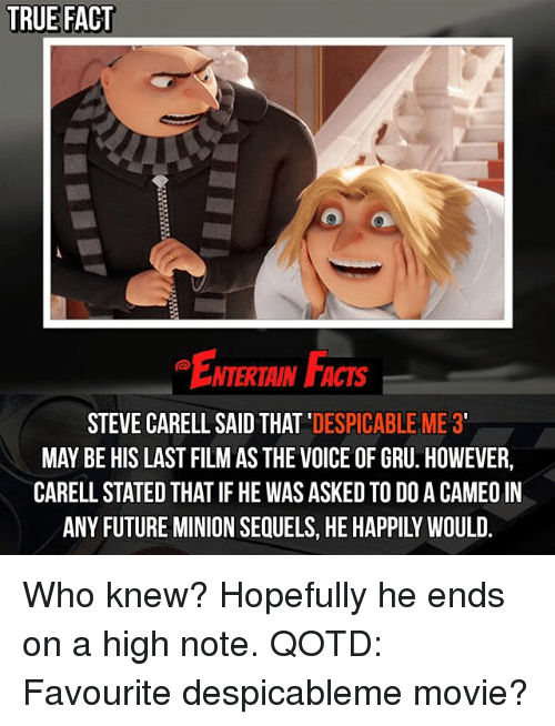 Despicable Me: TRUE FACT  NTERTAIN FACTS  STEVE CARELL SAID THAT  DESPICABLE ME 3  MAY BE HIS LAST FILM AS THE VOICE OF GRU. HOWEVER,  CARELLSTATED THAT IF HE WAS ASKED TO DOACAMEO IN Who knew? Hopefully he ends on a high note. QOTD: Favourite despicableme movie?