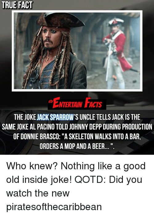 "inside joke: TRUE FACT  NTERTAIN FACTS  THE JOKEJACKSPARROW'S UNCLE TELLS JACK IS THE  SAME JOKE AL PACINO TOLD JOHNNY DEPP DURING PRODUCTION  OF DONNIE BRASCO: ""ASKELETON WALKS INTOABAR,  ORDERS A MOP AND A BEER..."". Who knew? Nothing like a good old inside joke! QOTD: Did you watch the new piratesofthecaribbean"