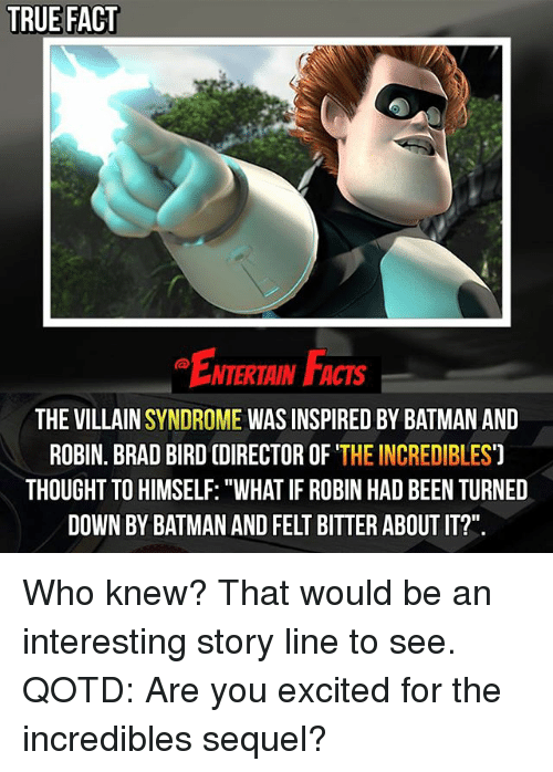 "Batman, Facts, and Memes: TRUE FACT  NTERTAIN FACTS  THE VILLAIN  SYNDROME  WAS INSPIRED BY BATMAN AND  ROBIN. BRAD BIRD (DIRECTOR OF  THE INCREDIBLES  THOUGHT TO HIMSELF: ""WHAT IF ROBIN HAD BEEN TURNED  DOWN BY BATMAN AND FELT BITTER ABOUT IT?"" Who knew? That would be an interesting story line to see. QOTD: Are you excited for the incredibles sequel?"