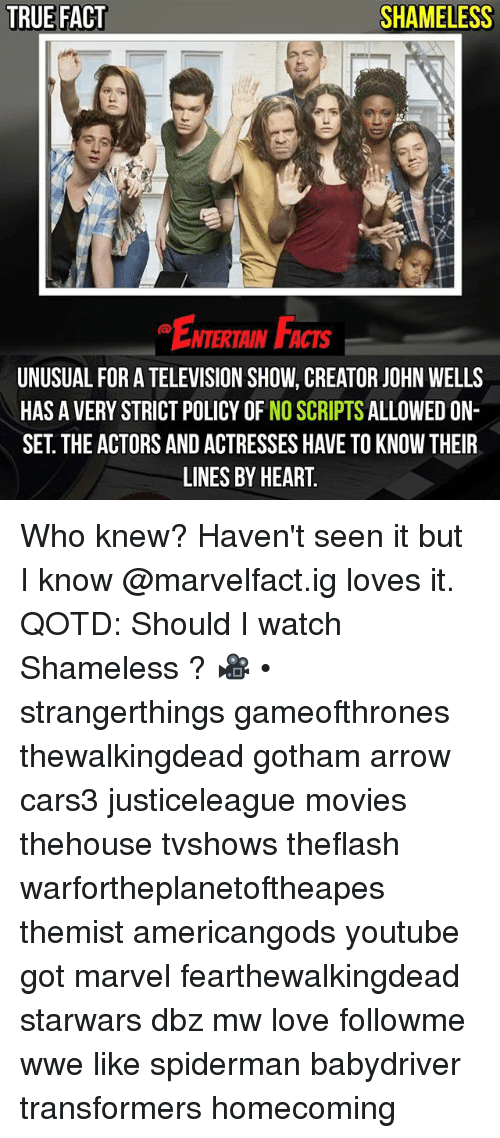 Facts, Love, and Memes: TRUE FACT  SHAMELESS  ENTERTAIN FACTS  UNUSUAL FOR A TELEVISION SHOW, CREATOR JOHN WELLS  HAS A VERY STRICT POLICY OF NO SCRIPTS ALLOWED ON-  SET. THE ACTORS AND ACTRESSES HAVE TO KNOW THEIR  LINES BY HEART Who knew? Haven't seen it but I know @marvelfact.ig loves it. QOTD: Should I watch Shameless ? 🎥 • strangerthings gameofthrones thewalkingdead gotham arrow cars3 justiceleague movies thehouse tvshows theflash warfortheplanetoftheapes themist americangods youtube got marvel fearthewalkingdead starwars dbz mw love followme wwe like spiderman babydriver transformers homecoming