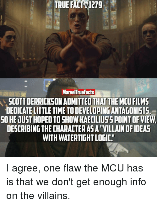 """Facts, Logic, and Memes: TRUE FACT T1279  Marvel rue Facts  SCOTT DERRICKSON ADMITTED THAT THE MCUFILMS  DEDICATE LITTLE TIME TODEVELOPINGANTAGONISTS,  SO HE JUST HOPED TO  SHOW KAECILIUS5 POINT OF VIEW.  DESCRIBING THE CHARACTERASATVILLAIN OF IDEAS  WITH WATERTIGHT LOGIC"""" I agree, one flaw the MCU has is that we don't get enough info on the villains."""