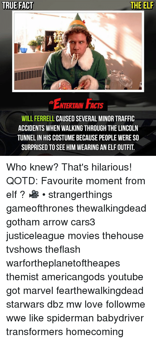 Elf, Facts, and Love: TRUE FACT  THE ELF  ENTERTAIN FACTS  WILL FERRELL CAUSED SEVERAL MINOR TRAFFIC  ACCIDENTS WHEN WALKING THROUGH THE LINCOLN  TUNNEL IN HIS COSTUME BECAUSE PEOPLE WERE SO  SURPRISED TO SEE HIM WEARING AN ELF OUTFIL. Who knew? That's hilarious! QOTD: Favourite moment from elf ? 🎥 • strangerthings gameofthrones thewalkingdead gotham arrow cars3 justiceleague movies thehouse tvshows theflash warfortheplanetoftheapes themist americangods youtube got marvel fearthewalkingdead starwars dbz mw love followme wwe like spiderman babydriver transformers homecoming