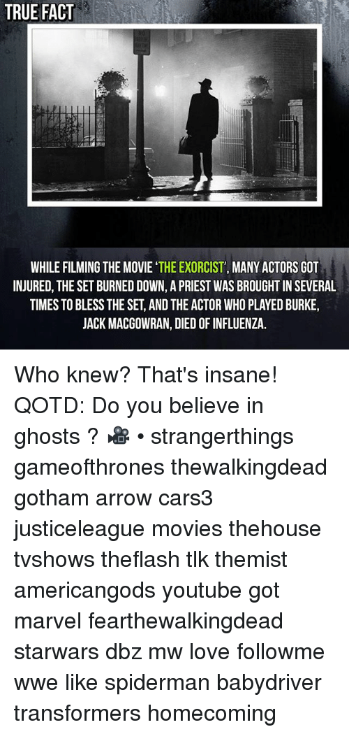 Love, Memes, and Movies: TRUE FACT  WHILE FILMING THE MOVIE THE EXORCIST', MANY ACTORS GOL  INJURED, THE SET BURNED DOWN, A PRIEST WAS BROUGHT IN SEVERAL  TIMES TO BLESS THE SET, AND THE ACTOR WHO PLAYED BURKE  JACK MACGOWRAN, DIED OF INFLUENZA. Who knew? That's insane! QOTD: Do you believe in ghosts ? 🎥 • strangerthings gameofthrones thewalkingdead gotham arrow cars3 justiceleague movies thehouse tvshows theflash tlk themist americangods youtube got marvel fearthewalkingdead starwars dbz mw love followme wwe like spiderman babydriver transformers homecoming