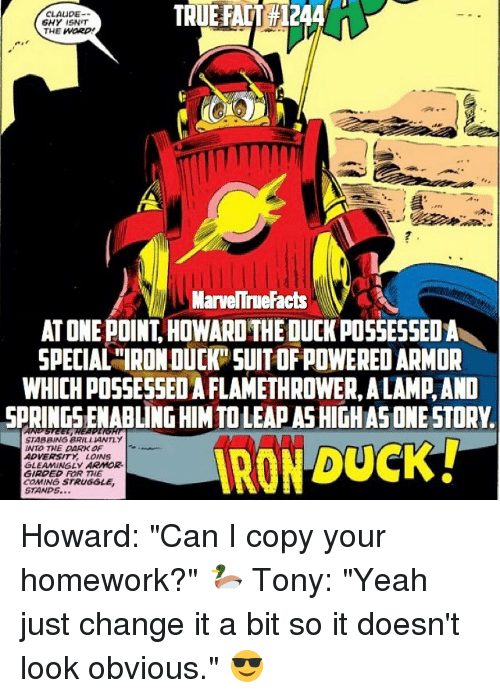 """Claud: TRUE FAIT 1244  CLAUDE  6HY 15NIT  THE WORD  MarveITrueFacts  AT ONE POINT HOWARDTHEOUCKPOSSESSEDA  SPECIAL""""IRONDUCK SUITOFPOWERED ARMOR  WHICH POSSESSEDAFLAMETHROWERALAMAAND  SPRINGSLENABLINGHIMTOLEAAASHIGHASONE STORY  STABBING BRILLIANTLY  INTO THE DARK OF  ADVERSITY LOVNS  GLEAMMINGLy ARMOR.  GIRDED FOR THE  COMING STRUGGLE  STANDS Howard: """"Can I copy your homework?"""" 🦆 Tony: """"Yeah just change it a bit so it doesn't look obvious."""" 😎"""
