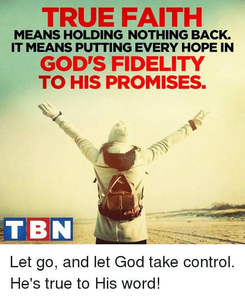 Fidel: TRUE FAITH  MEANS HOLDING NOTHING BACK.  IT MEANS PUTTING EVERY HOPE IN  GOD'S FIDELITY  TO HIS PROMISES.  T BN Let go, and let God take control. He's true to His word!