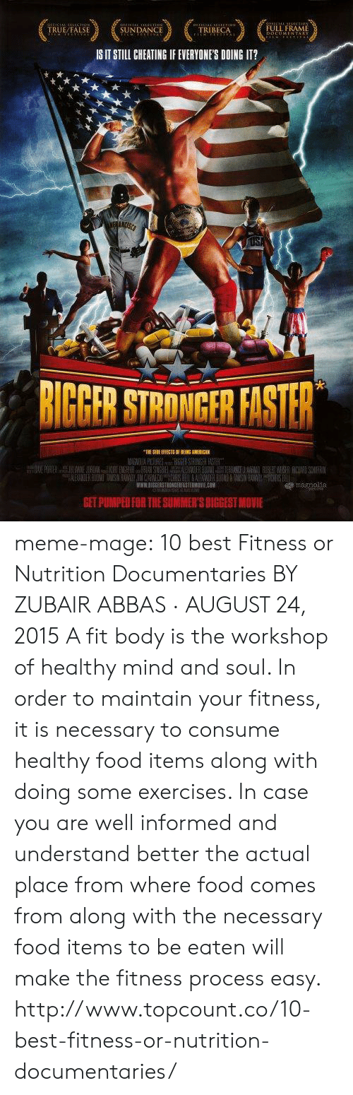 Get Pumped: TRUE/FALSE  SUNDANCE  TRIBECA  FULL FRAME  IS IT STILL CHEATING IF EVERYONES DOING IT?  BIGBER STRONGFR FISTER  WWW.SIGEERSTRONGERRASTERMONIEO  GET PUMPED FOR THE SUMMER'S BIGGEST MOVIE meme-mage:    10 best Fitness or Nutrition Documentaries BY ZUBAIR ABBAS · AUGUST 24, 2015 A fit body is the workshop of healthy mind and soul. In order to maintain your fitness, it is necessary to consume healthy food items along with doing some exercises. In case you are well informed and understand better the actual place from where food comes from along with the necessary food items to be eaten will make the fitness process easy. http://www.topcount.co/10-best-fitness-or-nutrition-documentaries/