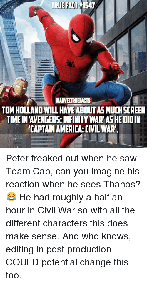 America, Captain America: Civil War, and Memes: TRUE FAT1547  MARVELTRUEFACTS  TOM HOLLAND WILL HAVE ABOUT AS MUCHSCREEN  TIME IN 'AVENGERS: INFINITY WAR'AS HE DIDIN  CAPTAIN AMERICA:CIVIL WAR Peter freaked out when he saw Team Cap, can you imagine his reaction when he sees Thanos? 😂 He had roughly a half an hour in Civil War so with all the different characters this does make sense. And who knows, editing in post production COULD potential change this too.