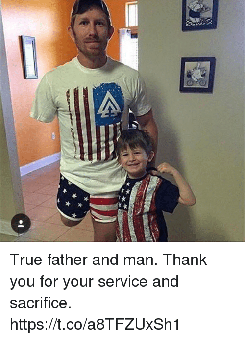Memes, True, and Thank You: True father and man. Thank you for your service and sacrifice. https://t.co/a8TFZUxSh1