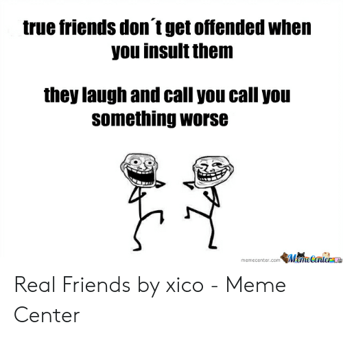 True Friends Meme: true friends don t get offended when  you insult them  they laugh and call you call you  something worse  memecenter.com MemeCenter Real Friends by xico - Meme Center