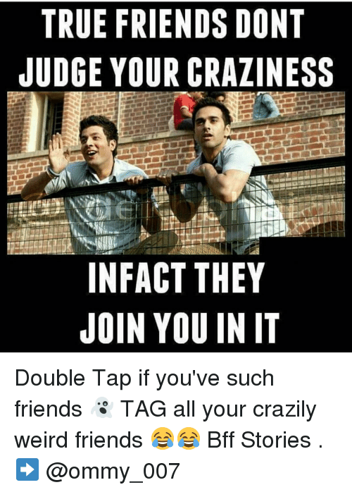 Funny Meme For Crazy Friend : True friends dont judge your craziness infact they join