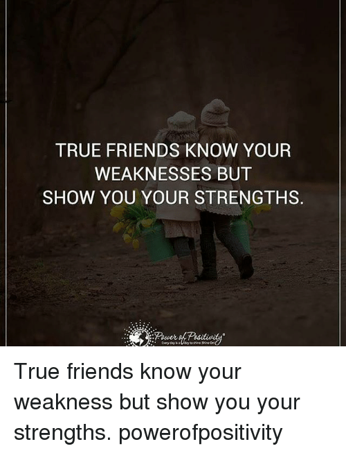Friends, Memes, and True: TRUE FRIENDS KNOW YOUR  WEAKNESSES BUT  SHOW YOU YOUR STRENGTHS. True friends know your weakness but show you your strengths. powerofpositivity