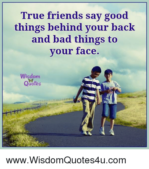 Quotes About Bad Things: True Friends Say Good Things Behind Your Back And Bad