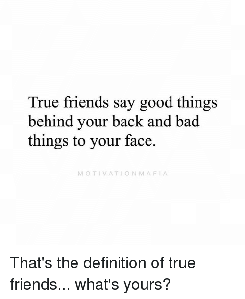 Bad, Friends, and Memes: True friends say good things  behind your back and bad  things to your face  MOTIVATIONMAFIA That's the definition of true friends... what's yours?