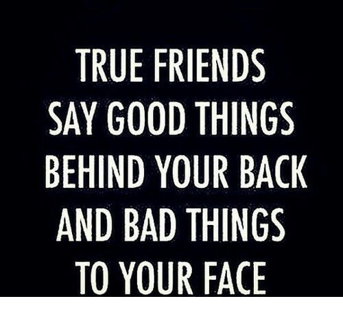 Friends: TRUE FRIENDS  SAY GOOD THINGS  BEHIND YOUR BACK  AND BAD THINGS  TO YOUR FACE