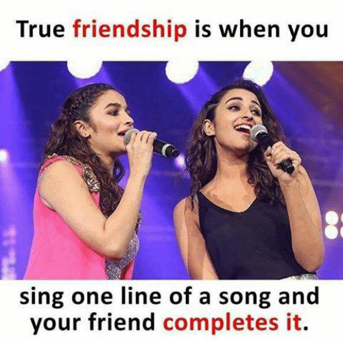 Singed: True friendship is when you  sing one line of a song and  your friend completes it.