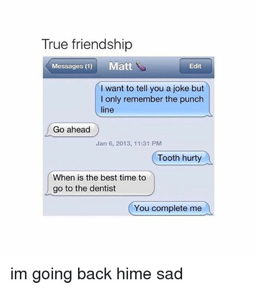 Memes, True, and Best: True friendship  Messages (1) Matt  Edit  I want to tell you a joke but  I only remember the punch  line  Go ahead  Jan 6, 2013, 11:31 PM  Tooth hurty  When is the best time to  go to the dentist  You complete me im going back hime sad