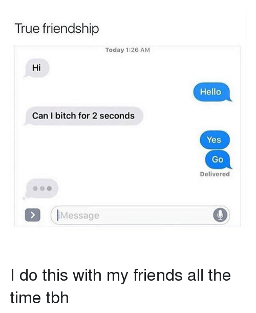 Bitch, Friends, and Hello: True friendship  Today 1:26 AM  Hi  Hello  Can I bitch for 2 seconds  Yes  Go  Delivered  (IMessage I do this with my friends all the time tbh