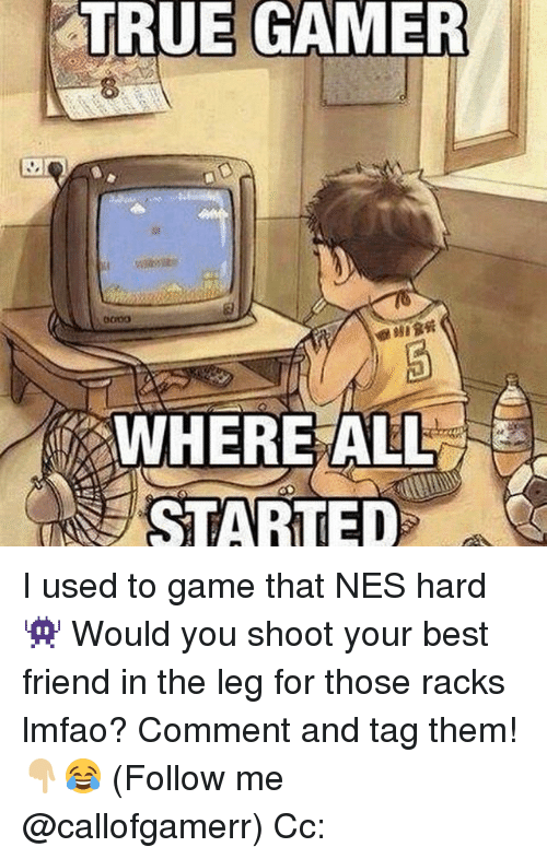 Best Friend, Memes, and True: TRUE GAMER  WHERE ALL  STARTED I used to game that NES hard 👾 Would you shoot your best friend in the leg for those racks lmfao? Comment and tag them!👇🏼😂 (Follow me @callofgamerr) Cc: