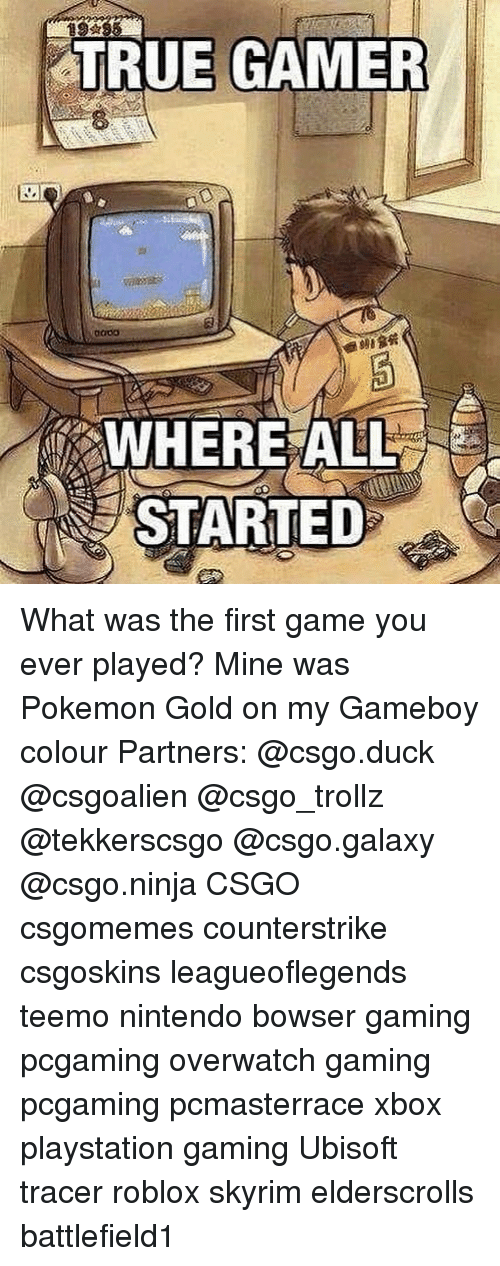 Bowser, Memes, and Nintendo: TRUE GAMER  WHEREALL  STARTED What was the first game you ever played? Mine was Pokemon Gold on my Gameboy colour Partners: @csgo.duck @csgoalien @csgo_trollz @tekkerscsgo @csgo.galaxy @csgo.ninja CSGO csgomemes counterstrike csgoskins leagueoflegends teemo nintendo bowser gaming pcgaming overwatch gaming pcgaming pcmasterrace xbox playstation gaming Ubisoft tracer roblox skyrim elderscrolls battlefield1