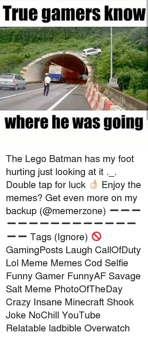 lol meme: True gamers KnoW  where he was going The Lego Batman has my foot hurting just looking at it ._. Double tap for luck 👌🏼 Enjoy the memes? Get even more on my backup (@memerzone) ➖➖➖➖➖➖➖➖➖➖➖➖➖➖➖➖➖ Tags (Ignore) 🚫 GamingPosts Laugh CallOfDuty Lol Meme Memes Cod Selfie Funny Gamer FunnyAF Savage Salt Meme PhotoOfTheDay Crazy Insane Minecraft Shook Joke NoChill YouTube Relatable ladbible Overwatch