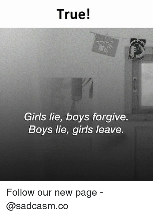 Girls, Memes, and True: True!  Girls lie, boys forgive  Boys lie, girls leave Follow our new page - @sadcasm.co