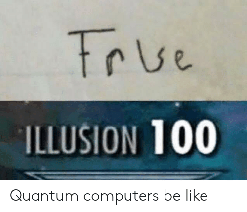 Computers: True  ILLUSION 100 Quantum computers be like