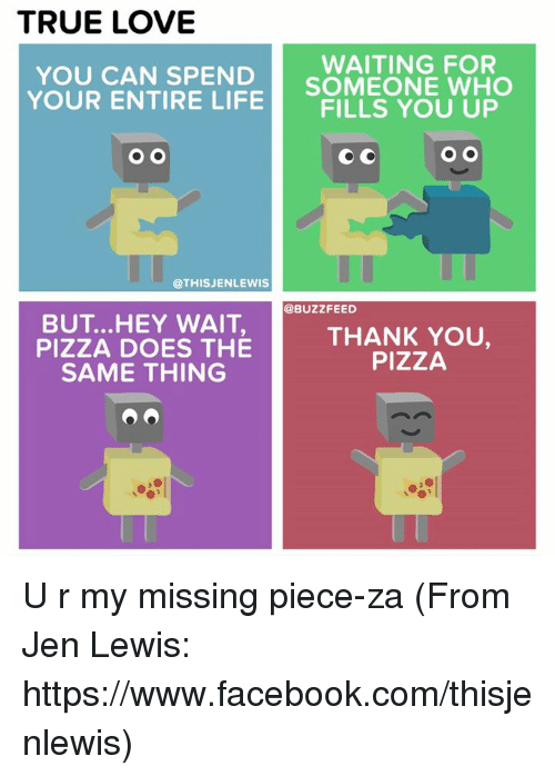 Memes, 🤖, and Lewis: TRUE LOVE  WAITING FOR  YOU CAN SPEND  YOUR ENTIRE SOMEONE WHO  LIFE  FILLS YOU UP  O O  O O  @THIS JENLEWIS  @BUZZ FEED  BUT ...HEY WAIT,  THANK YOU,  PIZZA DOES THE  PIZZA  SAME THING U r my missing piece-za (From Jen Lewis: https://www.facebook.com/thisjenlewis)