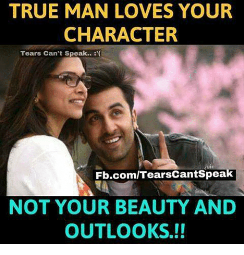 Memes, True, and fb.com: TRUE MAN LOVES YOUR  CHARACTER  Tears Can't Speak...  Fb.com/Tears cantspea  NOT YOUR BEAUTY AND  OUTLOOK