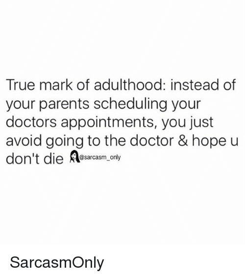Doctor, Funny, and Memes: True mark of adulthood: instead of  your parents scheduling your  doctors appointments, you just  avoid going to the doctor & hope u  don't die esarcasm, only SarcasmOnly