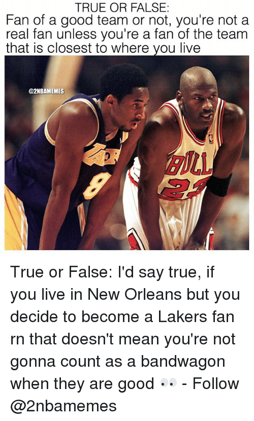 Los Angeles Lakers, Nba, and True: TRUE OR FALSE  Fan of a good team or not, you're not a  real fan unless you're a fan of the team  that is closest to where you live  @2NBAMEMES True or False: I'd say true, if you live in New Orleans but you decide to become a Lakers fan rn that doesn't mean you're not gonna count as a bandwagon when they are good 👀 - Follow @2nbamemes