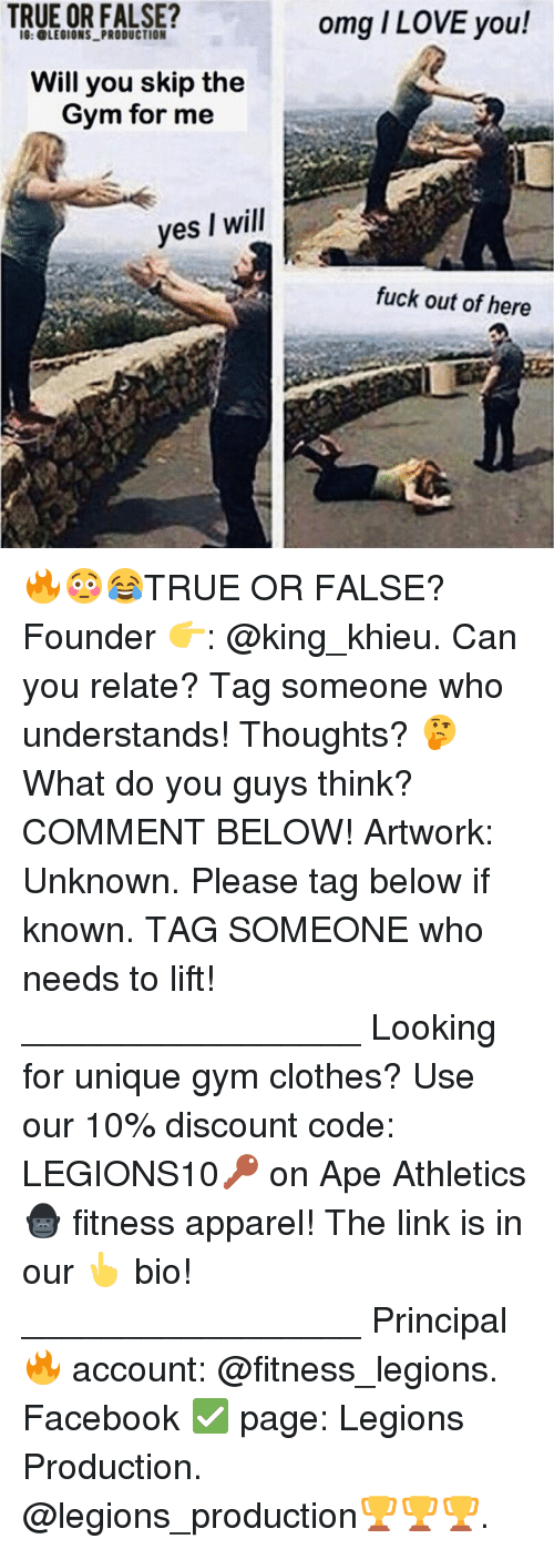 Athletics: TRUE OR FALSE?  IG: LEGIONS PRODUCTION  Will you skip the  Gym for me  yes I will  omg I LOVE you!  fuck out of here 🔥😳😂TRUE OR FALSE? Founder 👉: @king_khieu. Can you relate? Tag someone who understands! Thoughts? 🤔 What do you guys think? COMMENT BELOW! Artwork: Unknown. Please tag below if known. TAG SOMEONE who needs to lift! _________________ Looking for unique gym clothes? Use our 10% discount code: LEGIONS10🔑 on Ape Athletics 🦍 fitness apparel! The link is in our 👆 bio! _________________ Principal 🔥 account: @fitness_legions. Facebook ✅ page: Legions Production. @legions_production🏆🏆🏆.