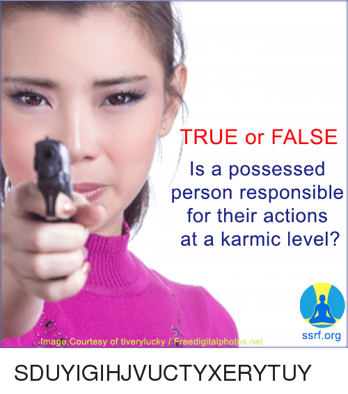 true or false: TRUE or FALSE  Is a possessed  person responsible  for their actions  at a karmic level?  ssrf.org  Image,Courtesy of tiverylucky/Freedigitalphotos.ne SDUYIGIHJVUCTYXERYTUY