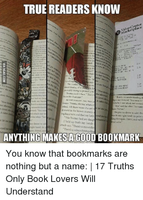 Book Lovers: TRUE READERS KNOW  alue Center  Marketplace  72  8 to  ttani the  his man  The mothe:e on  sweet Beata, s chad mo Ki  4.24  İSS Unik PREASr  Theres a niaunderstanding,al  and the bor hel  ri had my dsa  both my hand  from the frudmar  t clev  rga step forwwed oa sees to  omchen and atfick, our vemen  house Saints, Merna, what's t  usked All threr were of a set: s t iet ne  dressed in the brown overalls  ing hazuners and the boy held cyed ne  Aye, said the othee.Sevunts  are, Prottari.  Despite my dexre to calm the  ss in my right hand, its point  ghot again, friend, and we'lb  This Trattari had my daugh  l held up both my hands  tack-c. Theres a misunder  Theres a misuncderstandin  the other. Se  ehe hand its  ANYTHING MAKESAGOOD BOOKMARK You know that bookmarks are nothing but a name: | 17 Truths Only Book Lovers Will Understand