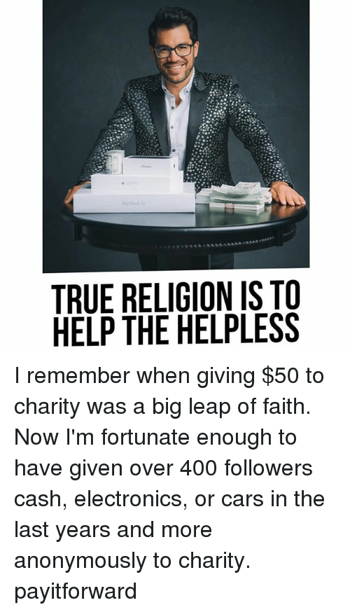 Cars, Memes, and True: TRUE RELIGION IS TO  HELP THE HELPLESS I remember when giving $50 to charity was a big leap of faith. Now I'm fortunate enough to have given over 400 followers cash, electronics, or cars in the last years and more anonymously to charity. payitforward