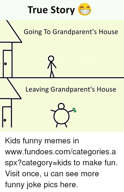 Kids Funny: True Story  Going To Grandparent's House  Leaving Grandparent's House Kids funny memes in www.fundoes.com/categories.aspx?category=kids to make fun. Visit once, u can see more funny joke pics here.