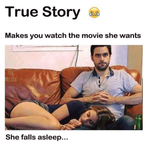 Relationships, True, and Movie: True Story  Makes you watch the movie she wants  She falls asleep...