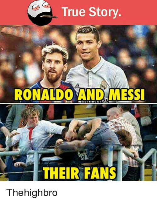 true story ronaldo and messi their fans thehighbro 9279183 true story ronaldo and messi their fans thehighbro meme on sizzle