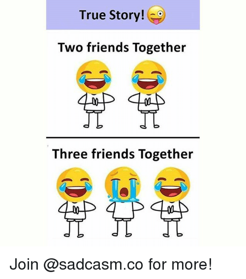 Friends, Memes, and True: True Story!  Two friends Together  Three friends Together Join @sadcasm.co for more!