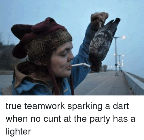 Dank, Cunt, and 🤖: true teamwork sparking a dart when no cunt at the party has a lighter