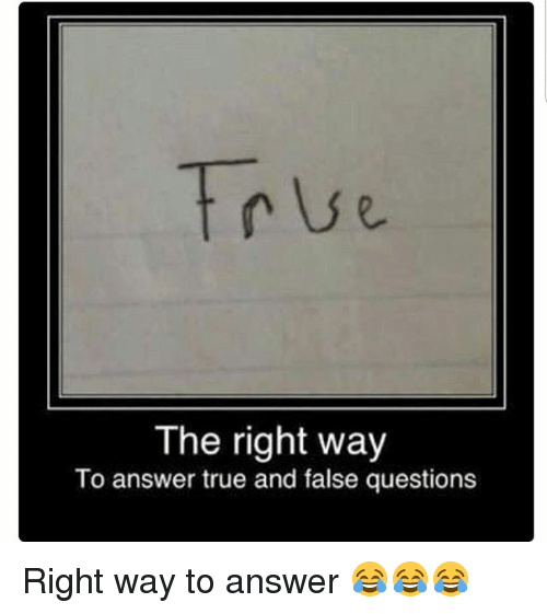 Memes, True, and 🤖: True  The right way  To answer true and false questions Right way to answer 😂😂😂