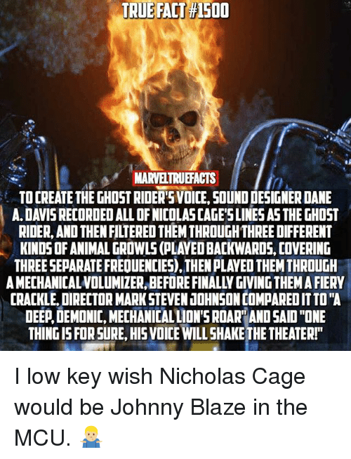"""Caged: TRUE  TRUE FALT #1500  FACT  150  MARVELTRUEFACTS  TO CREATE THE GHOST RIDERSVOICE, SOUND DESIGNER DANE  A. DAVIS RECORDED ALL OF NICOLAS CAGE'SLINES AS THE GHOST  RIDER, AND THEN FILTERED THEM THROUGH THREE DIFFERENT  KINDS OF ANIMAL GROWLS (PLAYED BACKWARDS, COVERING  THREE SEPARATE FREQUENCIES), THEN PLAYED THEM THROUGH  A MECHANICALVOLUMIZER, BEFORE FINALLY GIVING THEM A FIERY  CRACKLE, DIRECTOR MARK STEVEN JOHNSON COMPARED IT TO""""A  DEEP,DEMONIC, MECHANICAL LION'S ROAR AND SAID """"ONE  THING IS FOR SURE, HIS VOICE WILL SHAKE THE THEATER!""""  0 I low key wish Nicholas Cage would be Johnny Blaze in the MCU. 🤷🏼♂️"""