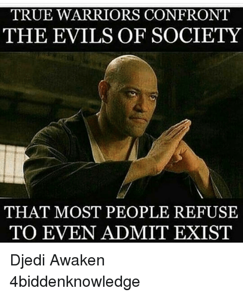 Memes, True, and Warriors: TRUE WARRIORS CONFRONT  THE EVILS OF SOCIETY  THAT MOST PEOPLE REFUSE  TO EVEN ADMIT EXIST Djedi Awaken 4biddenknowledge