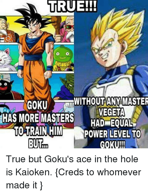 gokus: TRUE!!!  WITHOUT ANY MASTER  GOKU  HAS MORE VEGETA  MASTERS  HAD EQUAL  TO TRAIN HIM  POWER LEVEL TO  BUT True but Goku's ace in the hole is Kaioken. {Creds to whomever made it }