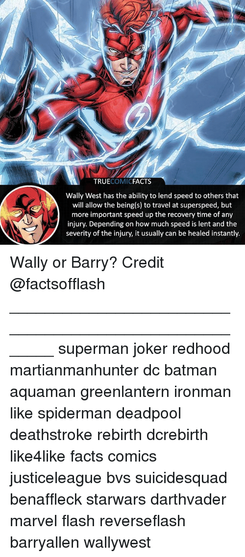 Speed Up: TRUECOMICFACTS  Wally West has the ability to lend speed to others that  will allow the being(s) to travel at superspeed, but  more important speed up the recovery time of any  injury. Depending on how much speed is lent and the  severity of the injury, it usually can be healed instantly. Wally or Barry? Credit @factsofflash ⠀_______________________________________________________ superman joker redhood martianmanhunter dc batman aquaman greenlantern ironman like spiderman deadpool deathstroke rebirth dcrebirth like4like facts comics justiceleague bvs suicidesquad benaffleck starwars darthvader marvel flash reverseflash barryallen wallywest