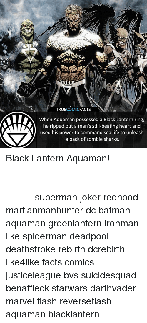Batman, Facts, and Joker: TRUECOMICFACTS  When Aquaman possessed a Black Lantern ring,  he ripped out a man's still-beating heart and  used his power to command sea life to unleash  a pack of zombie sharks. Black Lantern Aquaman! ⠀_______________________________________________________ superman joker redhood martianmanhunter dc batman aquaman greenlantern ironman like spiderman deadpool deathstroke rebirth dcrebirth like4like facts comics justiceleague bvs suicidesquad benaffleck starwars darthvader marvel flash reverseflash aquaman blacklantern