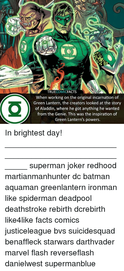 Green Lantern: TRUECOMICFACTS  When working on the original incarnation of  Green Lantern, the creators looked at the story  of Aladdin, where he got anything he wanted  from the Genie. This was the inspiration of  Green Lantern's powers. In brightest day! ⠀_______________________________________________________ superman joker redhood martianmanhunter dc batman aquaman greenlantern ironman like spiderman deadpool deathstroke rebirth dcrebirth like4like facts comics justiceleague bvs suicidesquad benaffleck starwars darthvader marvel flash reverseflash danielwest supermanblue