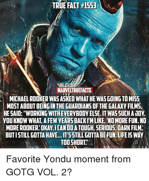 """yondu: TRUEFACT #15531  MARVELTRUEFACTS  MICHAEL ROOKER WAS ASKED WHAT HE WASGOING TO MI55  ICHAEL ROOKER WAS ASKED WHAT HE WAS GOING TO MI5  MOST ABOUT BEING IN THE GUARDIANS OF THE GALAXY FILMS,  HE SAID: """"WORKING WITH EVERYBODY ELSE. IT WAS SUCHA JOY.  YOU KNOW WHAT, A FEW YEARS BACKIWLIKE, NO MORE FUN. ND  MORE ROOKER:OKAY,ICAN DO ATOUGH, SERIOUS DARK FILM  BUTISTILL GOTTA HAVE.. .T'55TILL GOTIA BE FUN. LIFE IS WAY  TOOSHORT Favorite Yondu moment from GOTG VOL. 2?"""