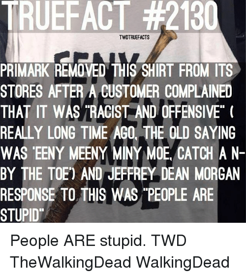 """Offensives: TRUEFACT #2130  TWDTRUEFACTS  PRIMARK REMOVED THIS SHIRT FROM ITS  STORES AFTER A CUSTOMER COMPLAINED  THAT IT WASTRACIST AND OFFENSIVE""""  REALLY LONG TIME AGO, THE OLD SAYING  WAS EENY MEENY MINY MOE CATCH A N  BY THE TOE) AND JEFFREY DEAN MORGAN  RESPONSE TO THIS WAS PEOPLE ARE  STUPID People ARE stupid. TWD TheWalkingDead WalkingDead"""
