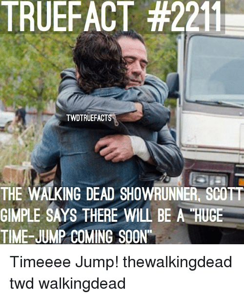 Memes, Soon..., and The Walking Dead: TRUEFACT #221  TWDTRUEFACT  THE WALKING DEAD SHOWRUNNER SCOTT  GIMPLE SAYS THERE WILL BE A HUGE  TIME-JUMP COMING SOON Timeeee Jump! thewalkingdead twd walkingdead