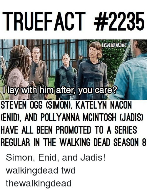 Memes, The Walking Dead, and Walking Dead: TRUEFACT #2235  TWDTRUEFACTS  Ilav With him after, you care?  STEVEN OGG (SIMON). KATELYN NACON  (ENID), AND POLLYANNA MCINTOSH (JADIS)  HAVE ALL BEEN PROMOTED TO A SERIES  REGULAR IN THE WALKING DEAD SEASON 8 Simon, Enid, and Jadis! walkingdead twd thewalkingdead